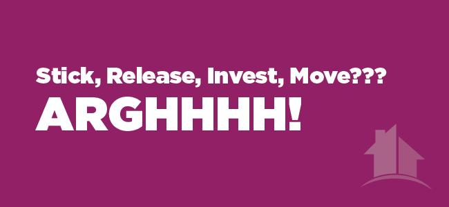 Stick, Release, Invest, Move ???….Arghhhh