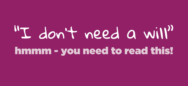 """""""I don't need a will"""" … hmmm – you need to read this!"""